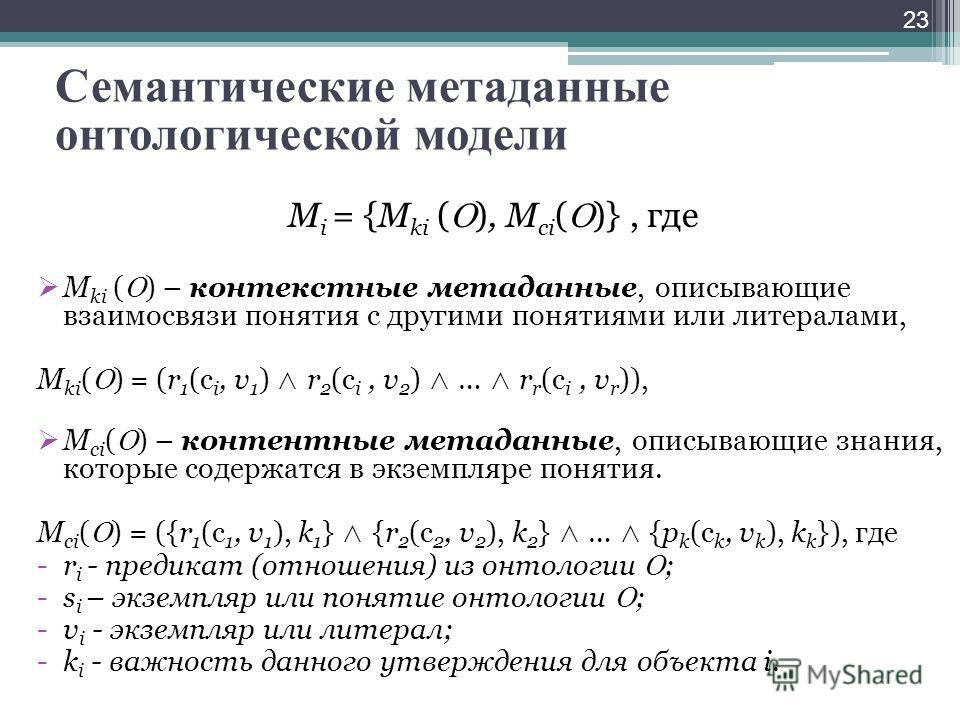 23 Семантические метаданные онтологической модели М i = {M ki ( ), M ci ( )}, где M ki ( ) – контекстные метаданные, описывающие взаимосвязи понятия с другими понятиями или литералами, M ki ( ) = (r 1 (с i, v 1 ) r 2 (с i, v 2 ) … r r (с i, v r )), M
