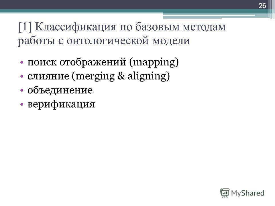 [1] Классификация по базовым методам работы с онтологической модели поиск отображений (mapping) слияние (merging & aligning) объединение верификация 26