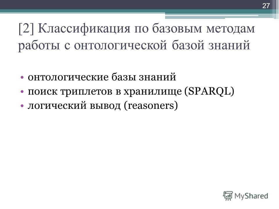 [2] Классификация по базовым методам работы с онтологической базой знаний онтологические базы знаний поиск триплетов в хранилище (SPARQL) логический вывод (reasoners) 27