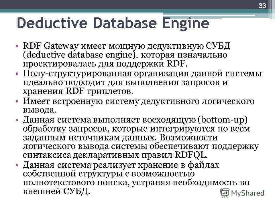 33 Deductive Database Engine RDF Gateway имеет мощную дедуктивную СУБД (deductive database engine), которая изначально проектировалась для поддержки RDF. Полу-структурированная организация данной системы идеально подходит для выполнения запросов и хр