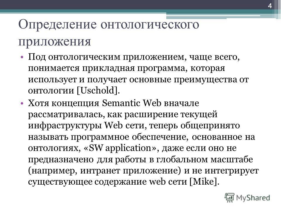 Определение онтологического приложения Под онтологическим приложением, чаще всего, понимается прикладная программа, которая использует и получает основные преимущества от онтологии [Uschold]. Хотя концепция Semantic Web вначале рассматривалась, как р