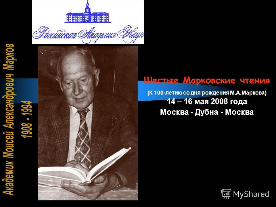 Шестые Марковские чтения (К 100-летию со дня рождения М.А.Маркова) 14 – 16 мая 2008 года Москва - Дубна - Москва