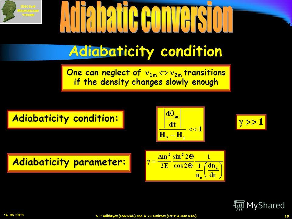 16.05.2008 S.P.Mikheyev (INR RAS) and A.Yu.Smirnov (ICTP & INR RAS) 19 Adiabaticity condition One can neglect of 1m 2m transitions if the density changes slowly enough Adiabaticity condition: Adiabaticity parameter: Шестые Марковские чтения