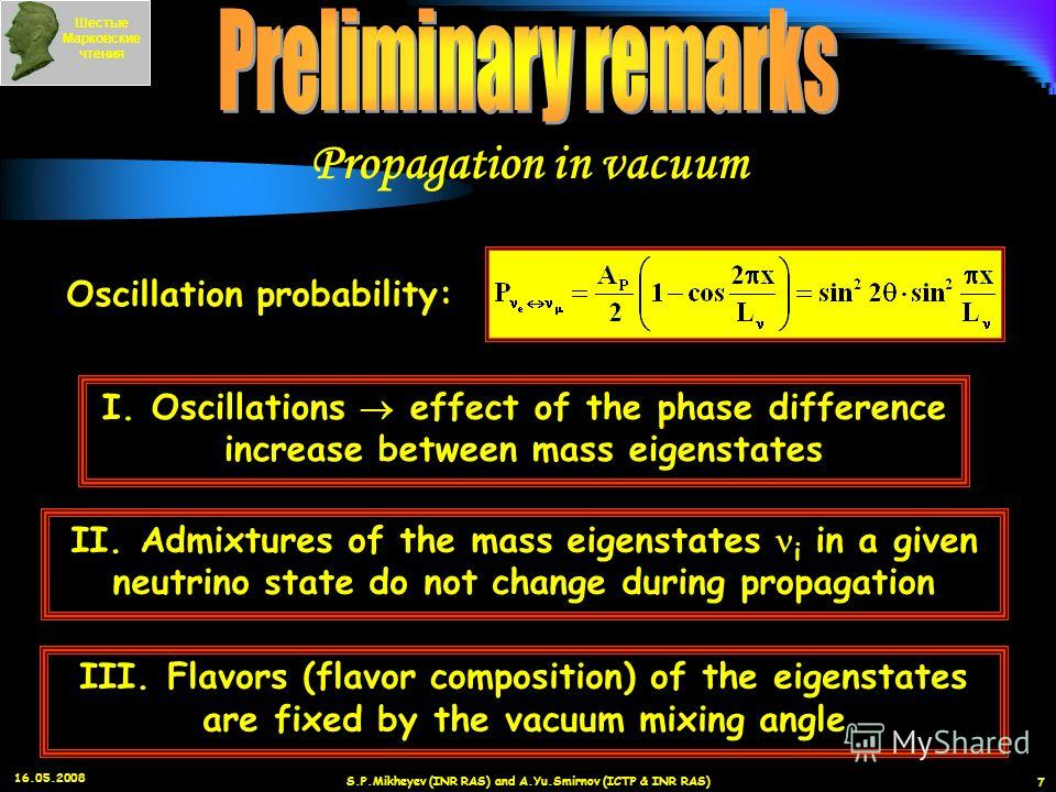 16.05.2008 S.P.Mikheyev (INR RAS) and A.Yu.Smirnov (ICTP & INR RAS) 7 I. Oscillations effect of the phase difference increase between mass eigenstates II. Admixtures of the mass eigenstates i in a given neutrino state do not change during propagation