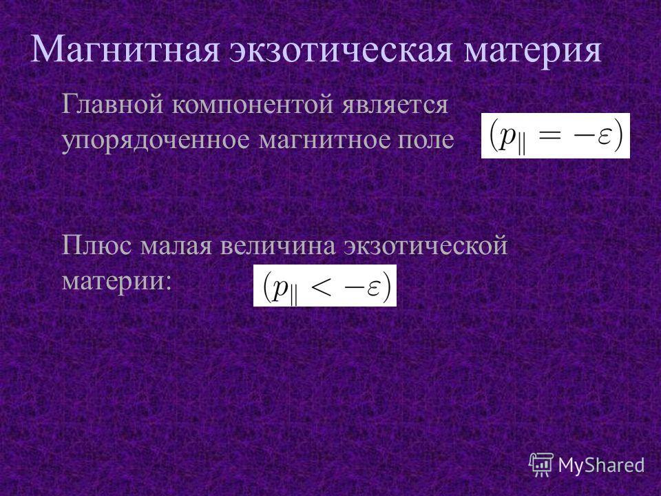 33 Магнитная экзотическая материя Главной компонентой является упорядоченное магнитное поле Плюс малая величина экзотической материи: