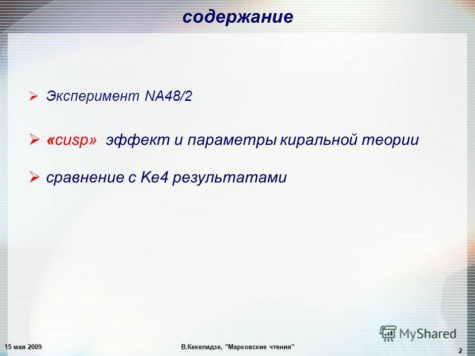 15 мая 2009В.Кекелидзе, Марковские чтения 2 Эксперимент NA48/2 «cusp» эффект и параметры киральной теории сравнение с Ke4 результатами содержание