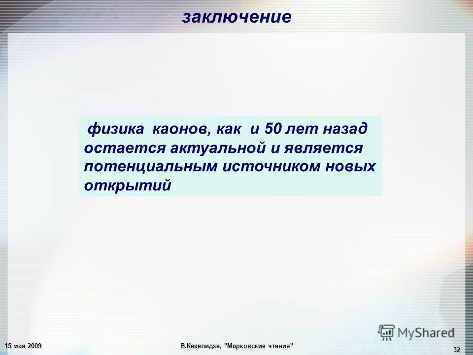 15 мая 2009В.Кекелидзе, Марковские чтения 32 физика каонов, как и 50 лет назад остается актуальной и является потенциальным источником новых открытий заключение