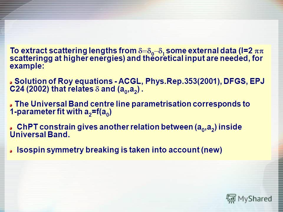 To extract scattering lengths from some external data (I=2 scatteringg at higher energies) and theoretical input are needed, for example: Solution of Roy equations - ACGL, Phys.Rep.353(2001), DFGS, EPJ C24 (2002) that relates and (a 0,a 2 ). The Univ