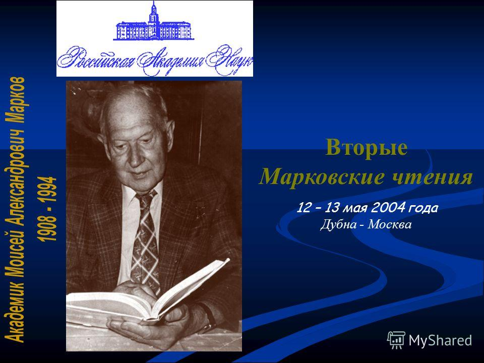 Вторые Марковские чтения 12 – 13 мая 2004 года Дубна - Москва