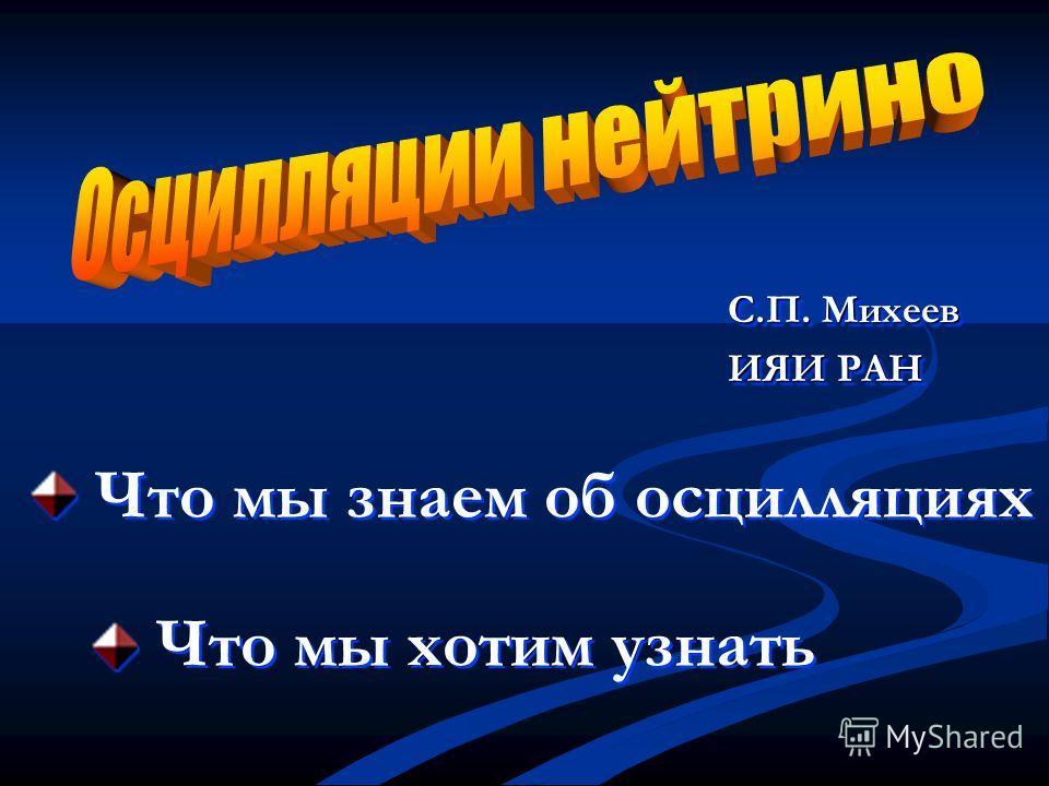 Что мы знаем об осцилляциях Что мы хотим узнать С.П. Михеев ИЯИ РАН С.П. Михеев ИЯИ РАН