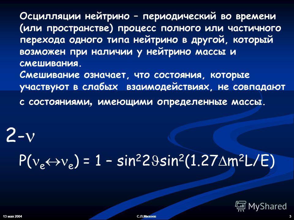 13 мая 2004 3С.П.Михеев Осцилляции нейтрино – периодический во времени (или пространстве) процесс полного или частичного перехода одного типа нейтрино в другой, который возможен при наличии у нейтрино массы и смешивания. Смешивание означает, что сост