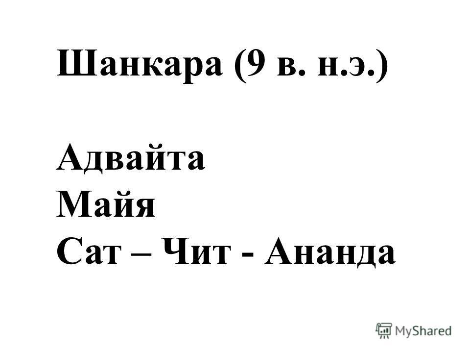Шанкара (9 в. н.э.) Адвайта Майя Сат – Чит - Ананда