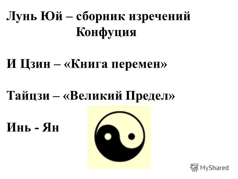 Лунь Юй – сборник изречений Конфуция И Цзин – «Книга перемен» Тайцзи – «Великий Предел» Инь - Ян
