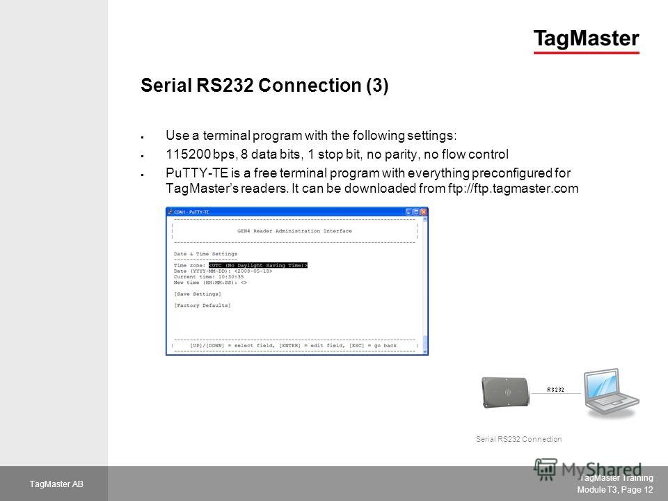 TagMaster Training Module T3, Page 12 TagMaster AB Serial RS232 Connection (3) Use a terminal program with the following settings: 115200 bps, 8 data bits, 1 stop bit, no parity, no flow control PuTTY-TE is a free terminal program with everything pre