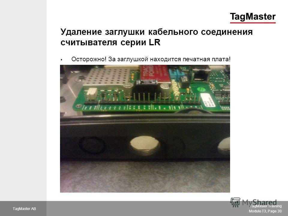 TagMaster Training Module T3, Page 30 TagMaster AB Удаление заглушки кабельного соединения считывателя серии LR Осторожно! За заглушкой находится печатная плата!