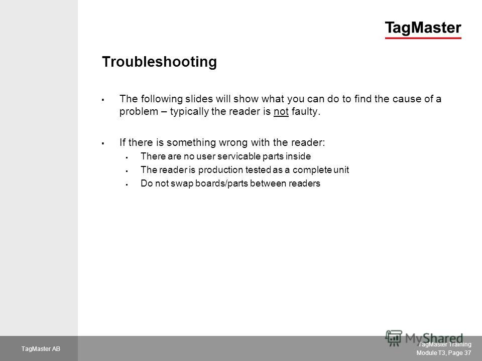 TagMaster Training Module T3, Page 37 TagMaster AB Troubleshooting The following slides will show what you can do to find the cause of a problem – typically the reader is not faulty. If there is something wrong with the reader: There are no user serv