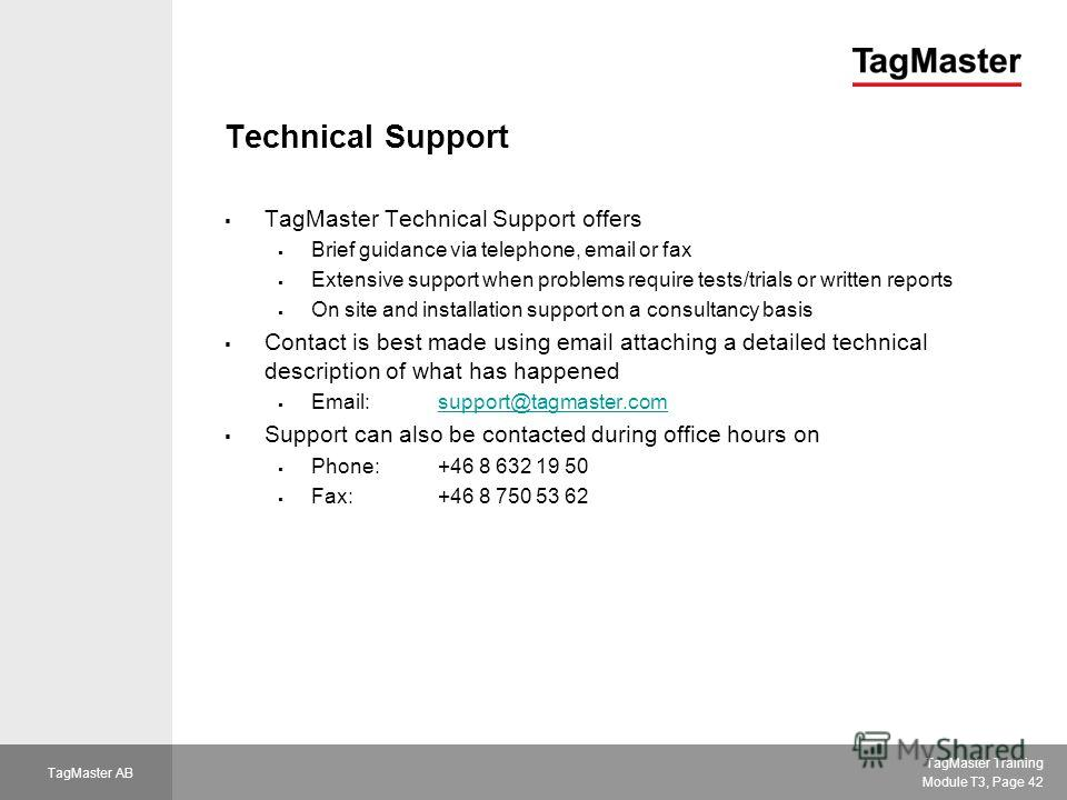 TagMaster Training Module T3, Page 42 TagMaster AB Technical Support TagMaster Technical Support offers Brief guidance via telephone, email or fax Extensive support when problems require tests/trials or written reports On site and installation suppor