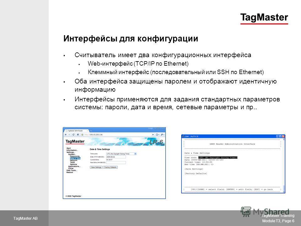 TagMaster Training Module T3, Page 6 TagMaster AB Интерфейсы для конфигурации Считыватель имеет два конфигурационных интерфейса Web-интерфейс (TCP/IP по Ethernet) Клеммный интерфейс (последовательный или SSH по Ethernet) Оба интерфейса защищены парол
