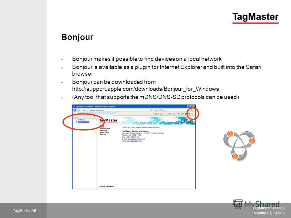 TagMaster Training Module T3, Page 9 TagMaster AB Bonjour Bonjour makes it possible to find devices on a local network Bonjour is available as a plugin for Internet Explorer and built into the Safari browser Bonjour can be downloaded from http://supp