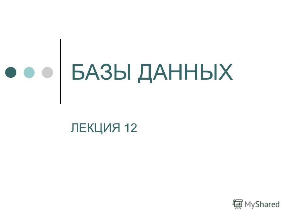 БАЗЫ ДАННЫХ ЛЕКЦИЯ 12