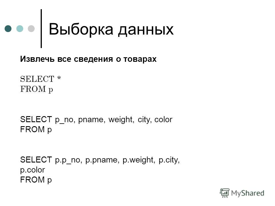 Выборка данных Извлечь все сведения о товарах SELECT * FROM p SELECT p_no, pname, weight, city, color FROM p SELECT p.p_no, p.pname, p.weight, p.city, p.color FROM p