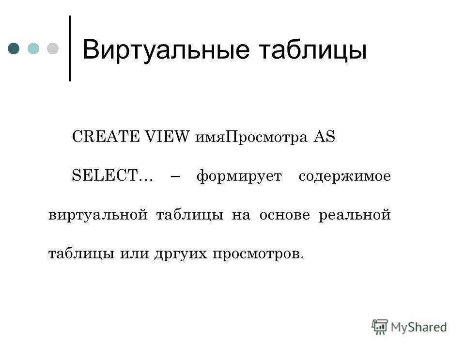 Виртуальные таблицы CREATE VIEW имяПросмотра AS SELECT … – формирует содержимое виртуальной таблицы на основе реальной таблицы или дргуих просмотров.