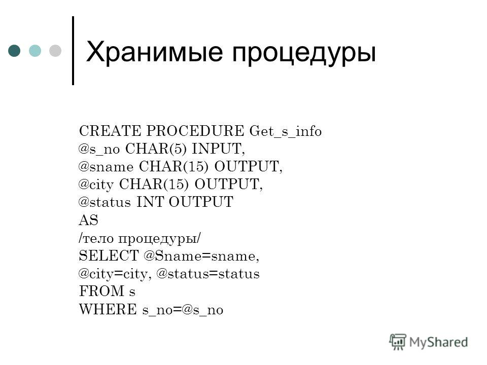 Хранимые процедуры CREATE PROCEDURE Get_s_info @s_no CHAR(5) INPUT, @sname CHAR(15) OUTPUT, @city CHAR(15) OUTPUT, @status INT OUTPUT AS /тело процедуры/ SELECT @Sname=sname, @city=city, @status=status FROM s WHERE s_no=@s_no