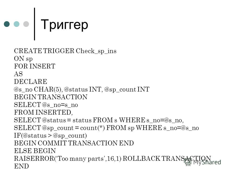 Триггер CREATE TRIGGER Check_sp_ins ON sp FOR INSERT AS DECLARE @s_no CHAR(5), @status INT, @sp_count INT BEGIN TRANSACTION SELECT @s_no=s_no FROM INSERTED, SELECT @status = status FROM s WHERE s_no=@s_no, SELECT @sp_count = count(*) FROM sp WHERE s_
