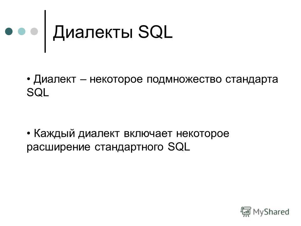 Диалекты SQL Диалект – некоторое подмножество стандарта SQL Каждый диалект включает некоторое расширение стандартного SQL