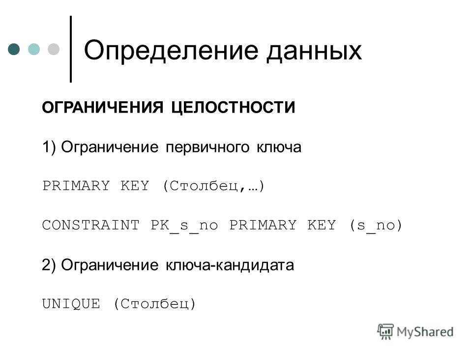 Определение данных ОГРАНИЧЕНИЯ ЦЕЛОСТНОСТИ 1) Ограничение первичного ключа PRIMARY KEY (Столбец,…) CONSTRAINT PK_s_no PRIMARY KEY (s_no) 2) Ограничение ключа-кандидата UNIQUE (Столбец)