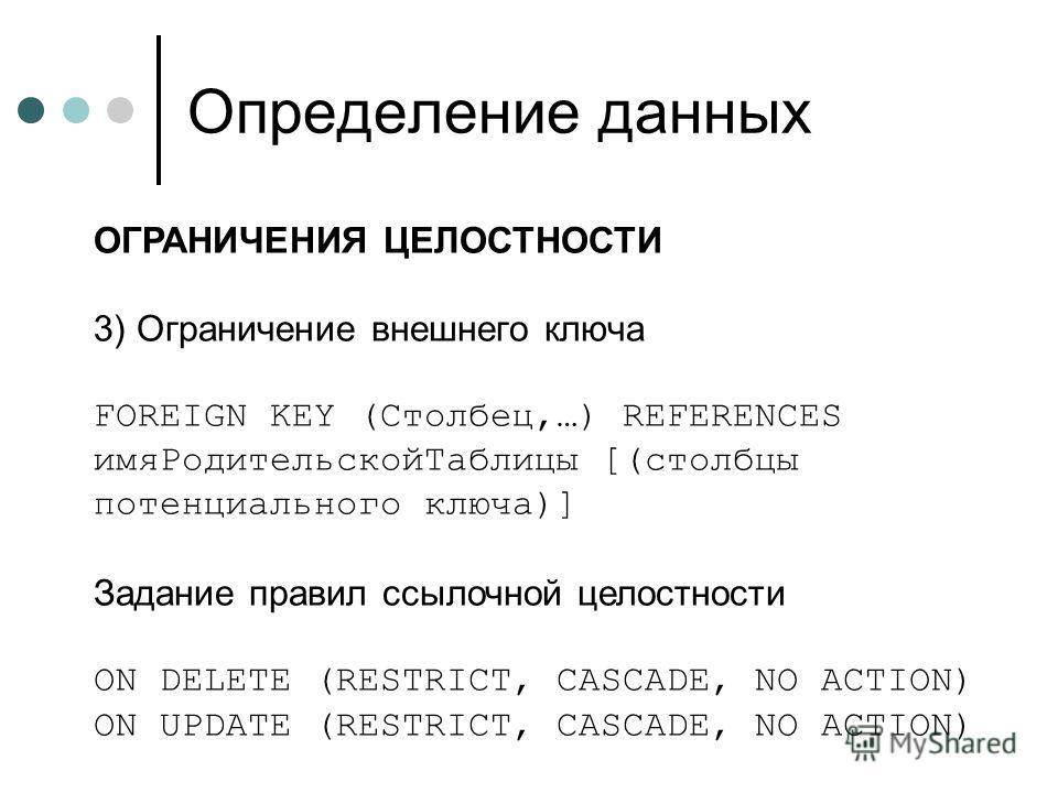Определение данных ОГРАНИЧЕНИЯ ЦЕЛОСТНОСТИ 3) Ограничение внешнего ключа FOREIGN KEY (Столбец,…) REFERENCES имяРодительскойТаблицы [(столбцы потенциального ключа)] Задание правил ссылочной целостности ON DELETE (RESTRICT, CASCADE, NO ACTION) ON UPDAT