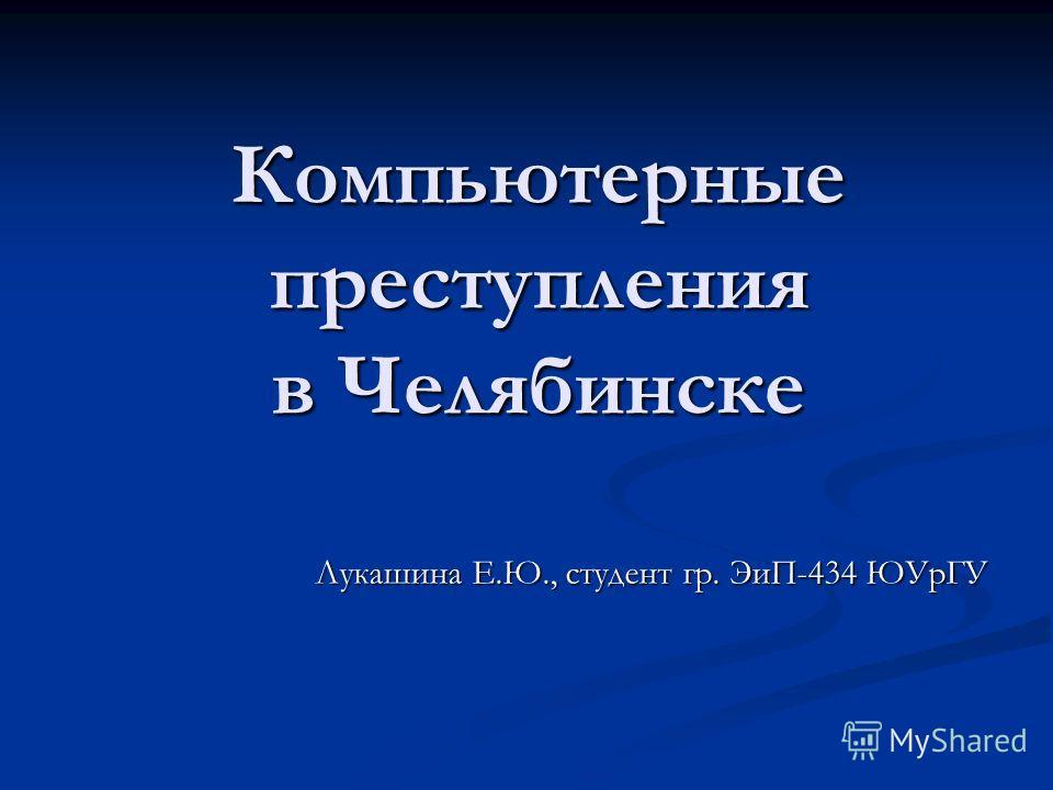 Компьютерные преступления в Челябинске Лукашина Е.Ю., студент гр. ЭиП-434 ЮУрГУ
