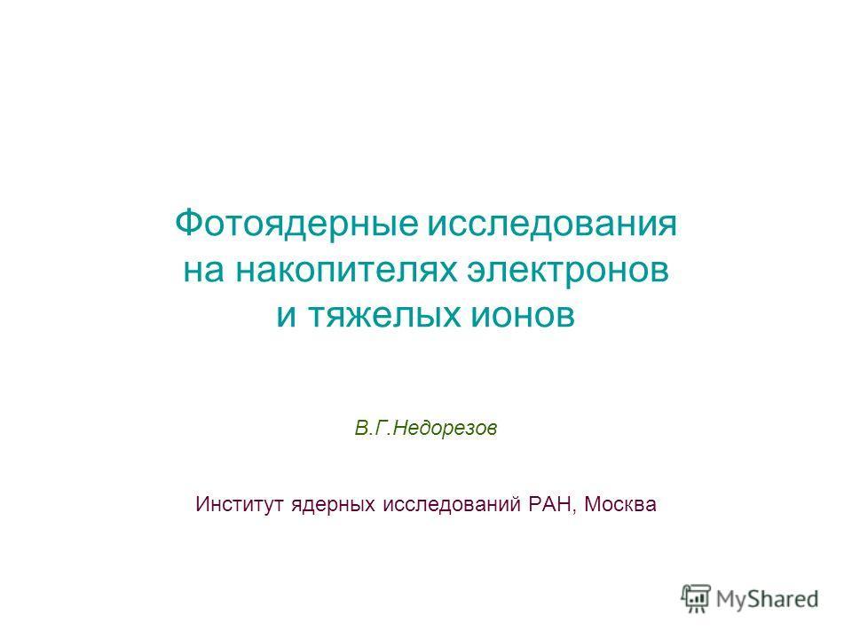 Фотоядерные исследования на накопителях электронов и тяжелых ионов В.Г.Недорезов Институт ядерных исследований РАН, Москва