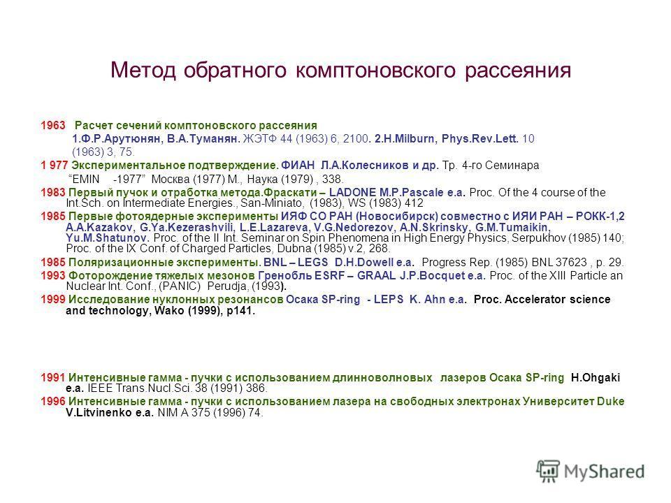 Метод обратного комптоновского рассеяния 1963 Расчет сечений комптоновского рассеяния 1.Ф.Р.Арутюнян, В.А.Туманян. ЖЭТФ 44 (1963) 6, 2100. 2.H.Milburn, Phys.Rev.Lett. 10 (1963) 3, 75. 1 977 Экспериментальное подтверждение. ФИАН Л.А.Колесников и др. Т