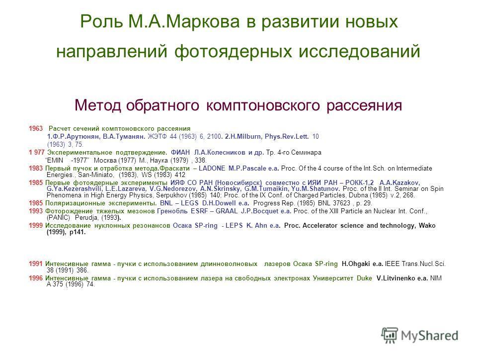 Роль М.А.Маркова в развитии новых направлений фотоядерных исследований Метод обратного комптоновского рассеяния 1963 Расчет сечений комптоновского рассеяния 1.Ф.Р.Арутюнян, В.А.Туманян. ЖЭТФ 44 (1963) 6, 2100. 2.H.Milburn, Phys.Rev.Lett. 10 (1963) 3,