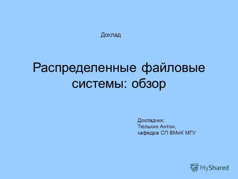 Распределенные файловые системы: обзор Докладчик: Тюлькин Антон, кафедра СП ВМиК МГУ Доклад