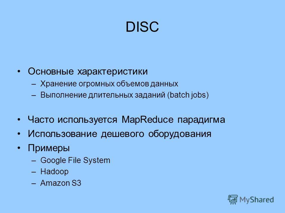 DISC Основные характеристики –Хранение огромных объемов данных –Выполнение длительных заданий (batch jobs) Часто используется MapReduce парадигма Использование дешевого оборудования Примеры –Google File System –Hadoop –Amazon S3
