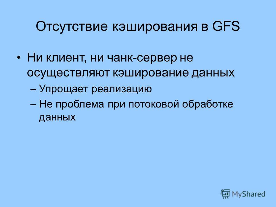 Отсутствие кэширования в GFS Ни клиент, ни чанк-сервер не осуществляют кэширование данных –Упрощает реализацию –Не проблема при потоковой обработке данных