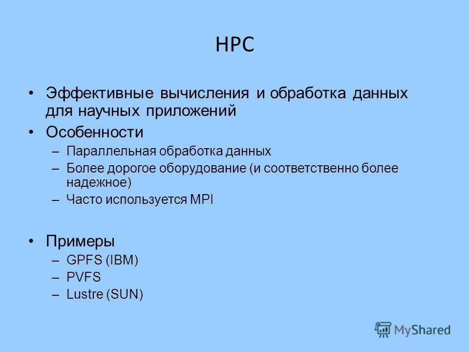 HPC Эффективные вычисления и обработка данных для научных приложений Особенности –Параллельная обработка данных –Более дорогое оборудование (и соответственно более надежное) –Часто используется MPI Примеры –GPFS (IBM) –PVFS –Lustre (SUN)