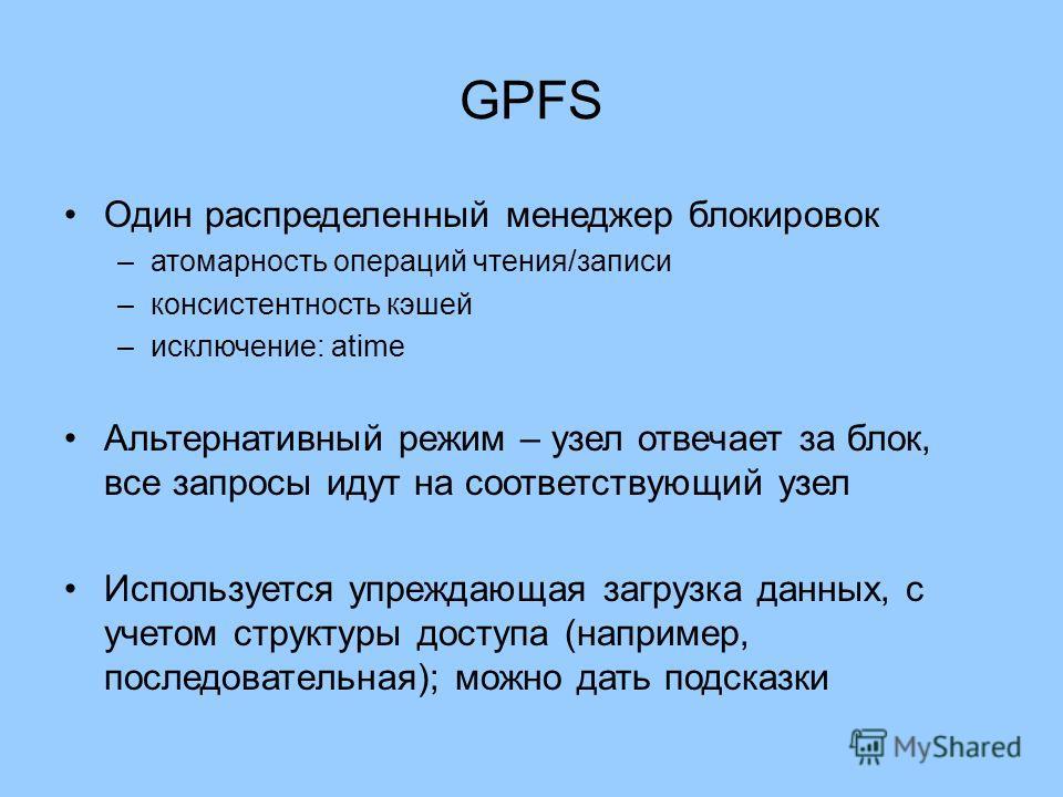 GPFS Один распределенный менеджер блокировок –атомарность операций чтения/записи –консистентность кэшей –исключение: atime Альтернативный режим – узел отвечает за блок, все запросы идут на соответствующий узел Используется упреждающая загрузка данных