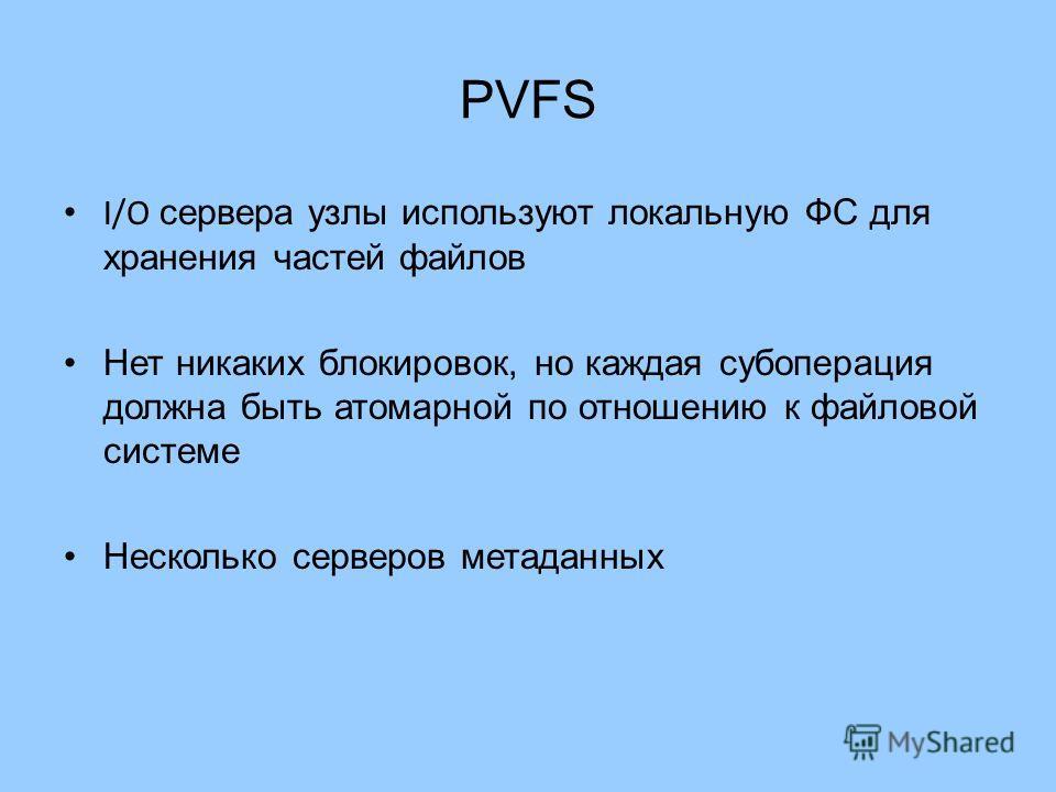 PVFS I/O сервера узлы используют локальную ФС для хранения частей файлов Нет никаких блокировок, но каждая субоперация должна быть атомарной по отношению к файловой системе Несколько серверов метаданных