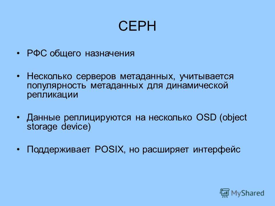 CEPH РФС общего назначения Несколько серверов метаданных, учитывается популярность метаданных для динамической репликации Данные реплицируются на несколько OSD (object storage device) Поддерживает POSIX, но расширяет интерфейс