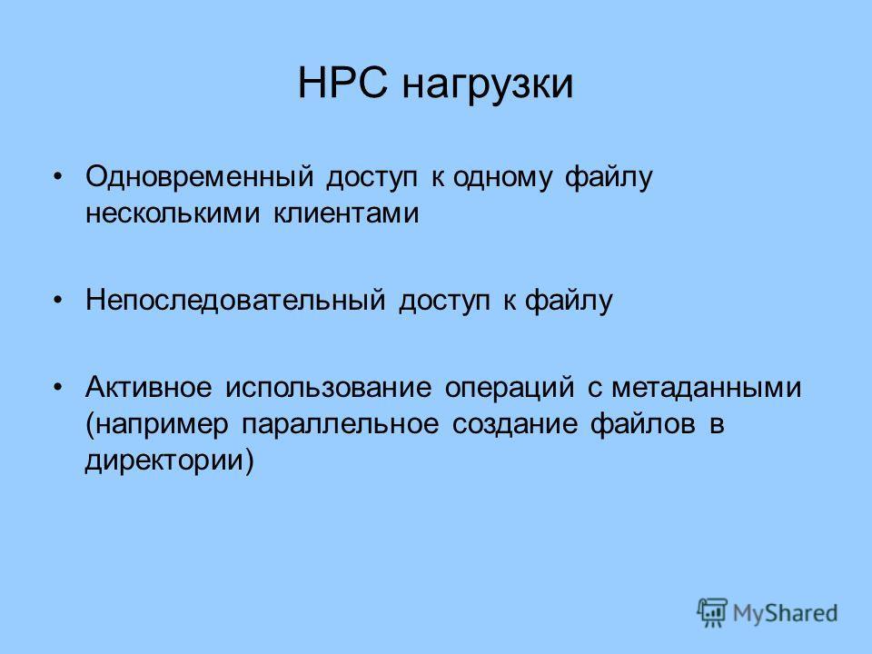 HPC нагрузки Одновременный доступ к одному файлу несколькими клиентами Непоследовательный доступ к файлу Активное использование операций с метаданными (например параллельное создание файлов в директории)