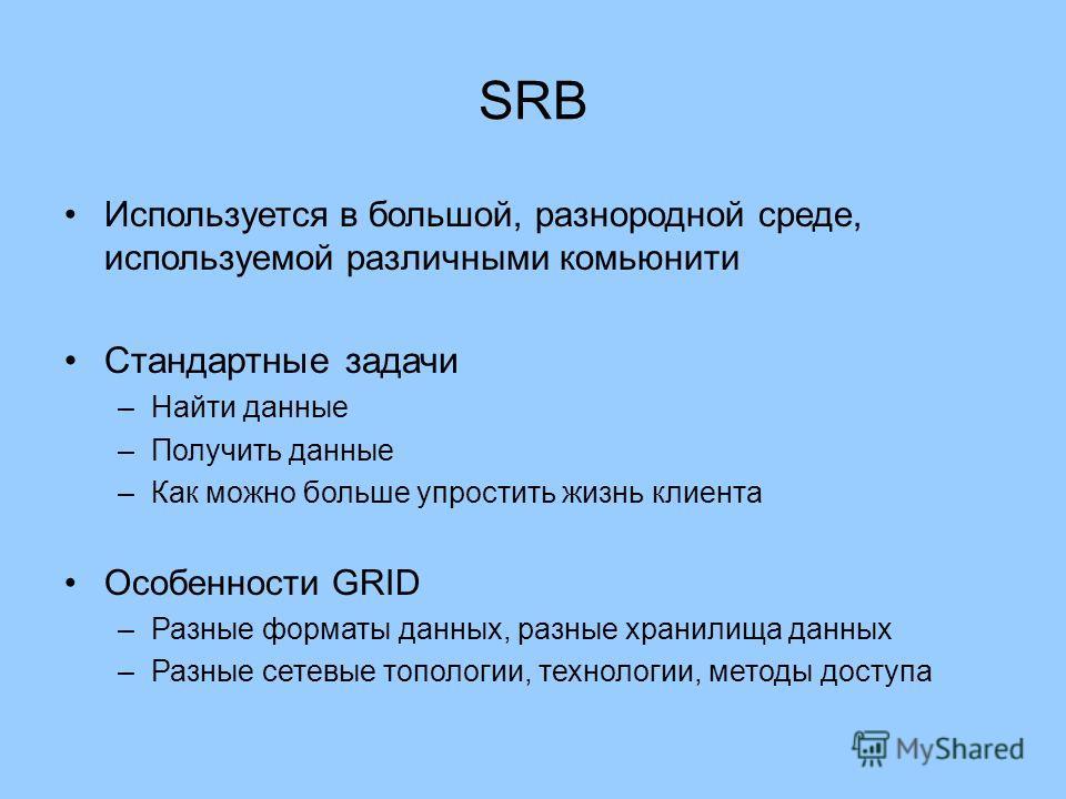 SRB Используется в большой, разнородной среде, используемой различными комьюнити Стандартные задачи –Найти данные –Получить данные –Как можно больше упростить жизнь клиента Особенности GRID –Разные форматы данных, разные хранилища данных –Разные сете