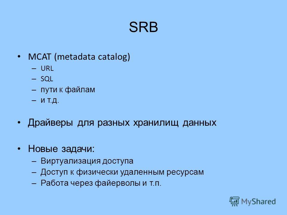 SRB MCAT (metadata catalog) – URL – SQL –пути к файлам –и т.д. Драйверы для разных хранилищ данных Новые задачи: –Виртуализация доступа –Доступ к физически удаленным ресурсам –Работа через файерволы и т.п.