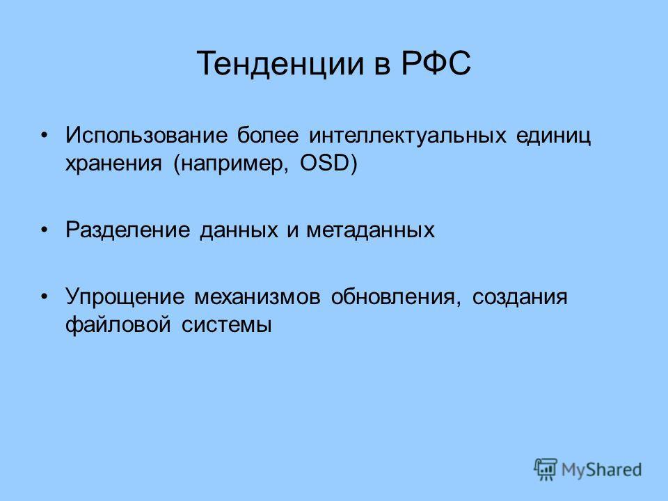 Тенденции в РФС Использование более интеллектуальных единиц хранения (например, OSD) Разделение данных и метаданных Упрощение механизмов обновления, создания файловой системы