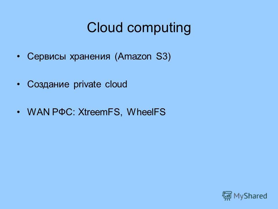 Cloud computing Сервисы хранения (Amazon S3) Создание private cloud WAN РФС: XtreemFS, WheelFS