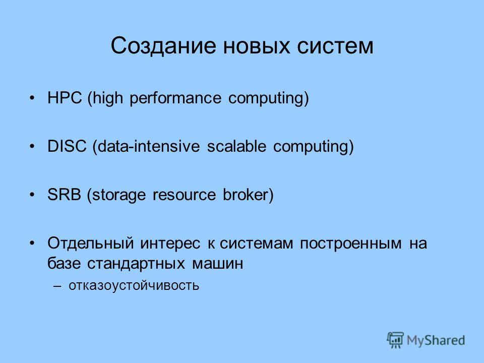 Создание новых систем HPC (high performance computing) DISC (data-intensive scalable computing) SRB (storage resource broker) Отдельный интерес к системам построенным на базе стандартных машин –отказоустойчивость