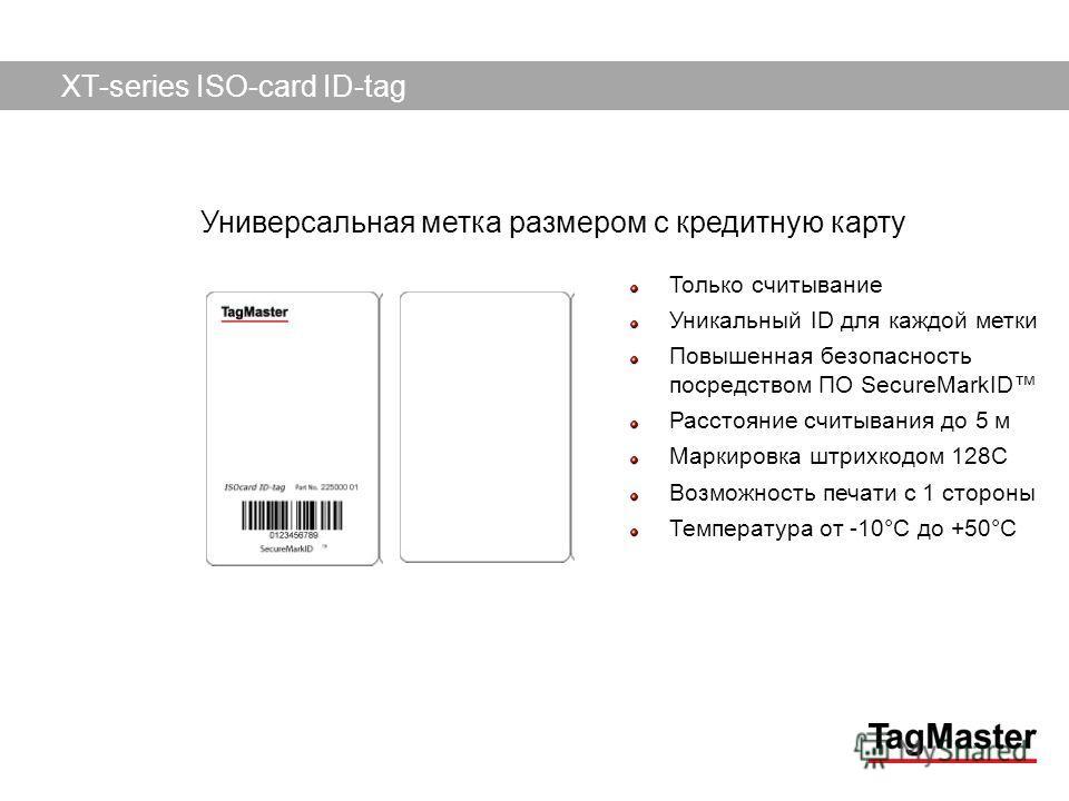 TagMaster AB09/12/2013 Только считывание Уникальный ID для каждой метки Повышенная безопасность посредством ПО SecureMarkID Расстояние считывания до 5 м Маркировка штрихкодом 128C Возможность печати с 1 стороны Температура от -10°C до +50°C XT-series