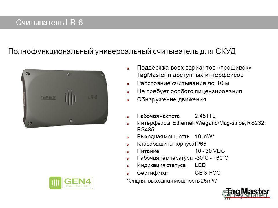 TagMaster AB09/12/2013 Поддержка всех вариантов «прошивок» TagMaster и доступных интерфейсов Расстояние считывания до 10 м Не требует особого лицензирования Обнаружение движения Рабочая частота2.45 ГГц Интерфейсы: Ethernet, Wiegand/Mag-stripe, RS232,